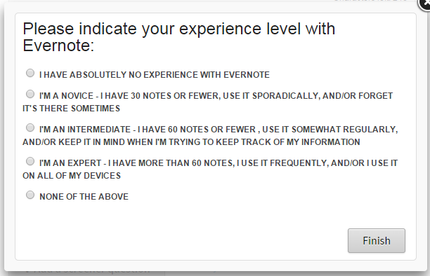 """Please indicate your level of experience with Evernote: Absolutely no experience; Novice (30 notes or fewer, use it sporadically, forget it's there); Intermediate (60 notes or fewer, use it somewhat regularly, keep it in mind when needed); Expert (More than 60 notes, use it frequently, use it on all devices); None of the above"""