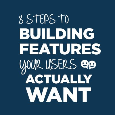 8 Steps to Building Features Your Users Actually Want